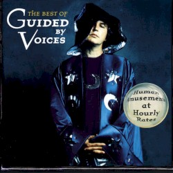 Human Amusements at Hourly Rates: The Best of Guided by Voices by Guided by Voices