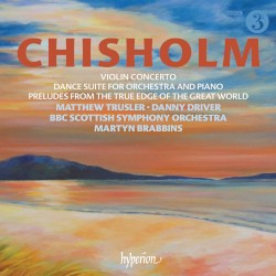 Violin Concerto / Dance Suite for Orchestra and Piano / Preludes From the True Edge of the Great World by Chisholm ;   Matthew Trusler ,   Danny Driver ,   BBC Scottish Symphony Orchestra ,   Martyn Brabbins